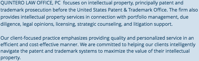 QUINTERO LAW OFFICE, PC  focuses on intellectual property, principally patent and trademark prosecution before the United States Patent & Trademark Office.